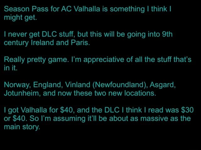 Season Pass for AC Valhalla is something I think I might get. never get DLC stuff, but this will be going into Sth century Ireland and Paris. Really pretty game. I'm appreciative of all the stuff that's in it. Norway, England, Vinland Newfoundland , Asgard, Jotunheim, and now these two new locations. I got Valhalla for $40, and the DLC I think I read was $30 or $40. So I'm assuming it'll be about as massive as the main story memes