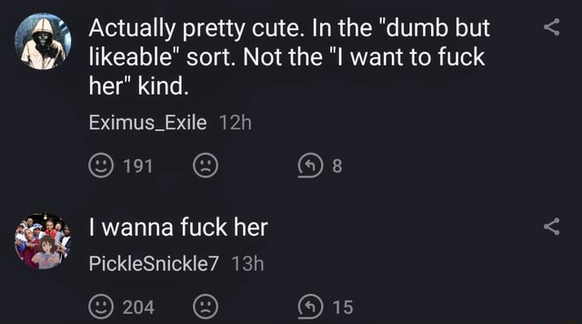 Actually pretty cute. In the dumb but likeable sort. Not the want to fuck her kind. Eximus Exile 8 I wanna fuck her PickleSnickle7 204 4 15 memes