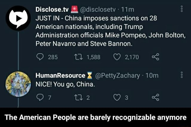 Disclose.tv disclosetv JUST IN China imposes sanctions on 28 American nationals, including Trump Administration officials Mike Pompeo, John Bolton, Peter Navarro and Steve Bannon. 285 1588 2170 HumanResource NICE You go, China. Or S The American People are barely recognizable anymore The American People are barely recognizable anymore meme