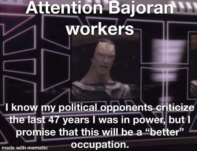 Attention Bajoran workers know my political opponents criticize the last 47 years I was in power, but I promise that this will be a better occupation meme