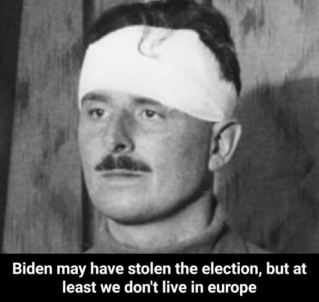 Biden may have stolen the election, but at least we do not live in europe Biden may have stolen the election, but at least we do not live in europe meme