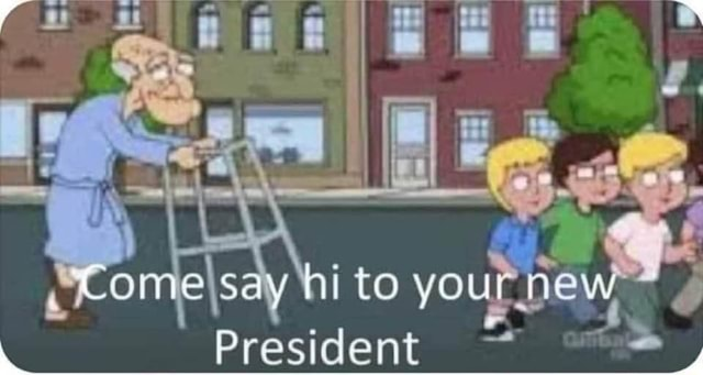 Come say hi to your. new President meme
