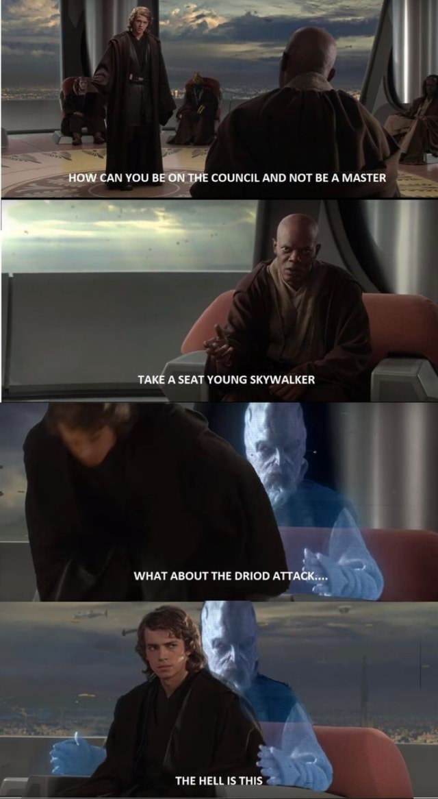 HOW CAN YOU counce AND NOT BE A MASTER TAKE A SEAT YOUNG SKYWALKER WHAT ABOUT THE DRIOD ATTACK. THE HELL IS THIS memes