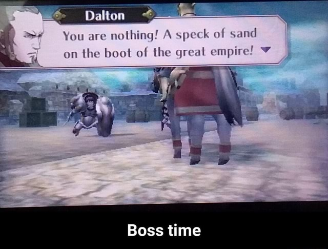 Dalton You are nothing A speck of sand on the boot of the great empire Boss time Boss time meme