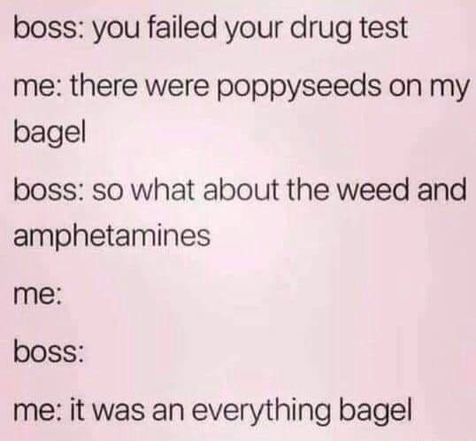 Boss you failed your drug test me there were poppyseeds on my bagel boss so what about the weed and amphetamines me boss me it was an everything bagel memes