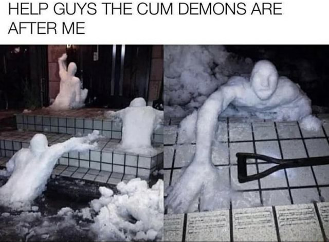 HELP GUYS THE CUM DEMONS ARE AFTER ME fo memes