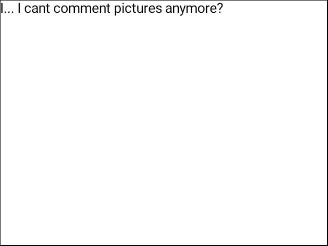 . I cant comment pictures anymore memes