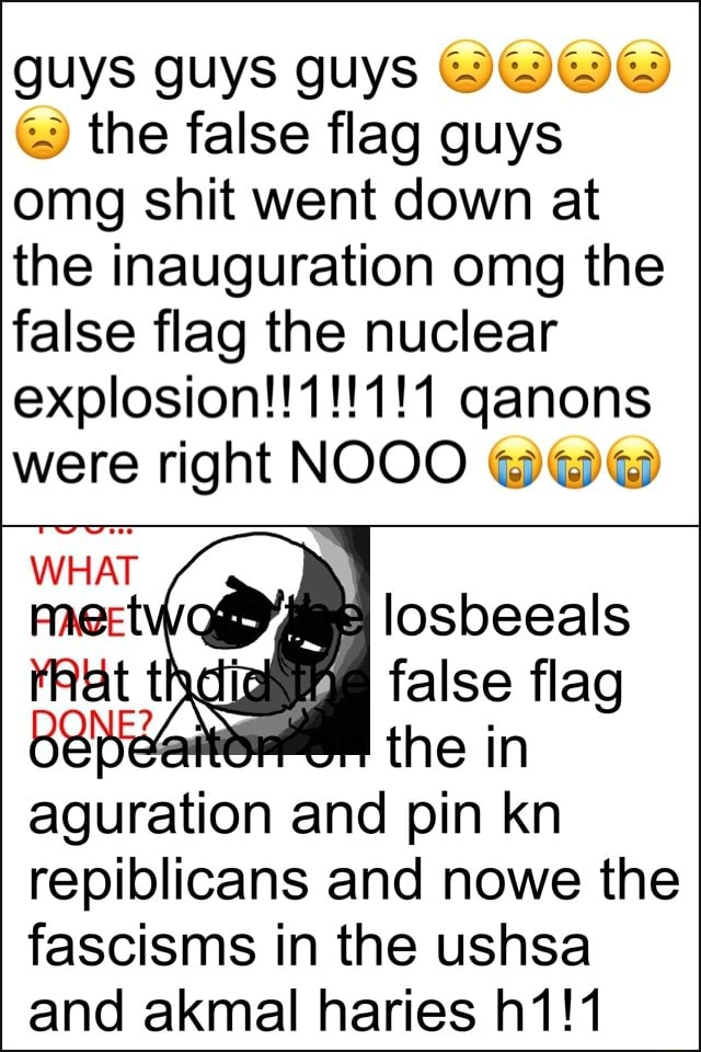 Guys guys guys the false flag guys omg shit went down at the inauguration omg the false flag the nuclear qanons were right NOOO losbeeals WHAT false flag the in aguration and pin kn repiblicans and nowe the fascisms in the ushsa and akmal haries meme