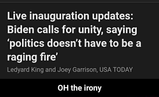 Live inauguration updates Biden calls for unity, saying politics doesn't have to be a raging fire Ledyard King and Joey Garrison, USA TODAY OH the irony OH the irony memes