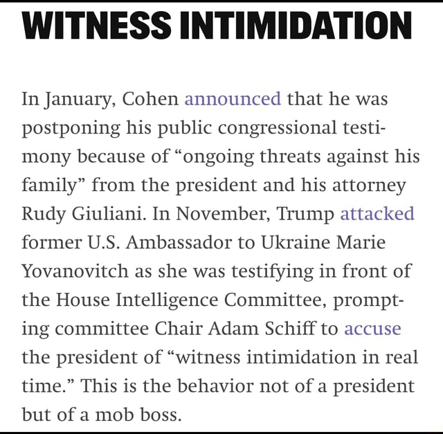 WITNESS INTIMIDATION In January, Cohen announced that he was postponing his public congressional testi mony because of ongoing threats against his family from the president and his attorney Rudy Giuliani. In November, Trump attacked former U.S. Ambassador to Ukraine Marie Yovanovitch as she was testifying in front of the House Intelligence Committee, prompt ing committee Chair Adam Schiff to accuse the president of witness intimidation in real time. This is the behavior not of a president but of a mob boss memes