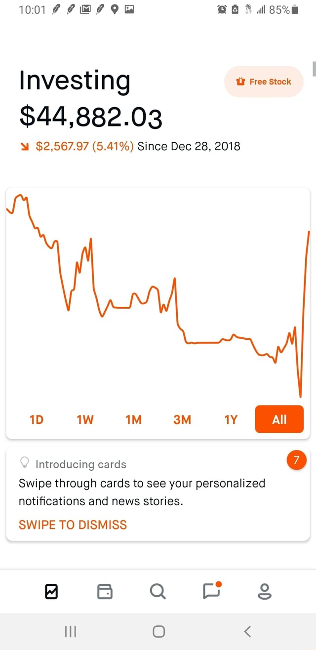 OR 6 al Investing Free stock $44,882.03 $2,567.97 5.41% Since Dec 28, 2018 Introducing cards All Swipe through cards to see your personalized notifications and news stories. SWIPE TO DISMISS BB Q B II O meme