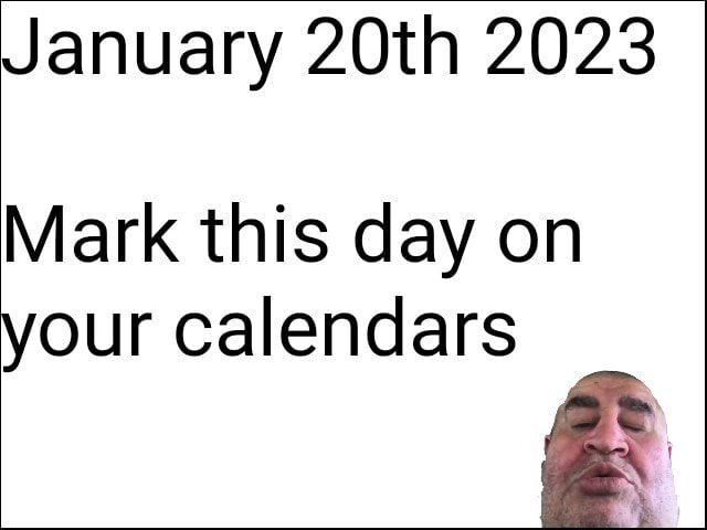January 20th 2023 Mark this day on your calendars meme