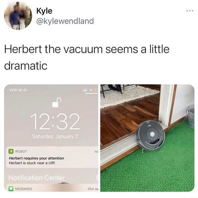 Kyle kylewendland Herbert the vacuum seems a little dramatic Saturday, January ROBOT Herbert requires your attention Herbert is stuck near a cliff. Notification Center wessaces meme