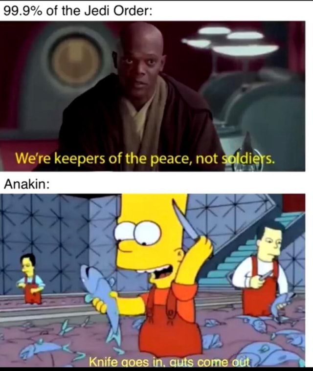 99.9% of the Jedi Order We're keepers of the peace, not fidieys. Anakins Knife oes in. auts come meme