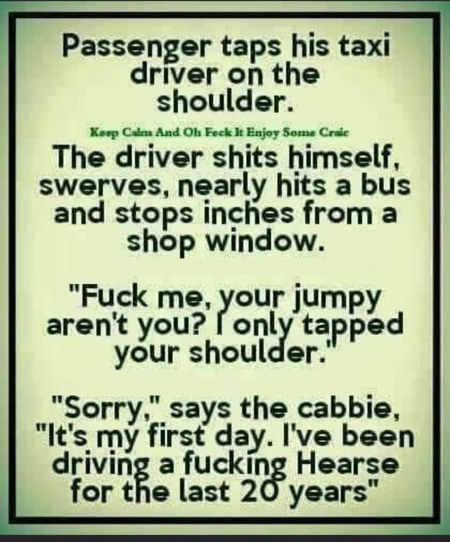Passenger taps his taxi driver on the shoulder. The driver shits himself, swerves, nearly hits a bus and stops inches from a shop window. Fuck aren't me, you your jumpy on aren't you tapped your shoul Sorry, says the cabbie, It's my first day. I've been driving a fucking Hearse for the last 20 years memes