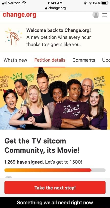 H Verizon AM change Welcome back to Change.org A new petition wins every hour thanks to signers like you. What's new Petition details Comments Upc Get the TV sitcom Community, its Movie 1,269 have signed. Let's get to 1,500 Take the Something we all need right now Something we all need right now memes