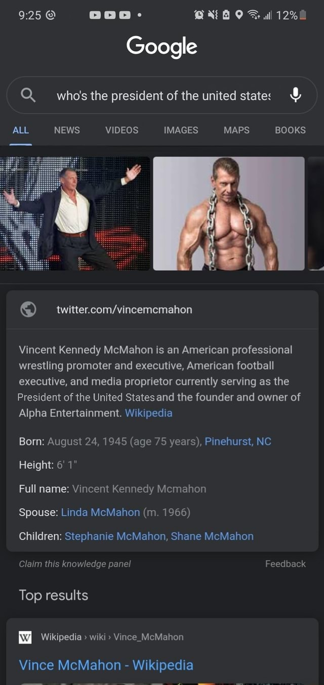 Al Google who's the president of the united state ALL NEWS IMAGES MAPS BOOKS Vincent Kennedy McMahon is an American professional wrestling promoter and executive, American football executive, and media proprietor currently serving as the President of the United States and the founder and owner of Alpha Entertainment. Wikipedia Born August 24, 1945 age 75 years, Pinehurst, NC Height 6 1 Full name Vincent Kennedy Mcmahon Spouse Linda McMahon m. 1966 Children Stephanie McMahon, Shane McMahon Claim this knowledge panel Feedback Top results Wikipedia wiki Vince McMahon Vince McMahon Wikipedia memes