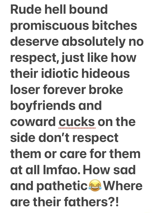 Rude hell bound promiscuous bitches deserve absolutely no respect, just like how their idiotic hideous loser forever broke boyfriends and coward cucks on the side do not respect them or care for them at all Imfao. How sad and pathetic Where are their fathers meme