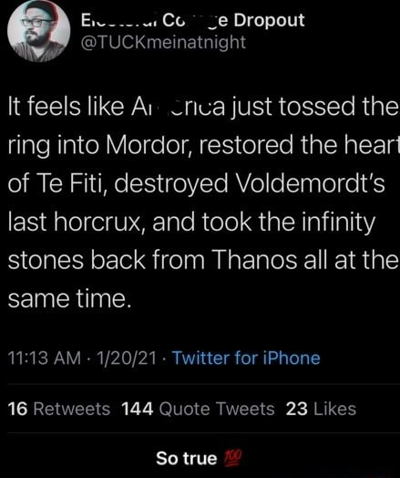 Dropout S tTUCKme natmght It feels like Ar just tossed the ring into Mordor, restored the hear of Te Fiti, destroyed Voldemordt's last horerux, and took the infinity stones back from Thanos all at the same time AM Ty. er for iPhone 16 Retweets 144 Quote Tweets 23 L kes So true So true memes