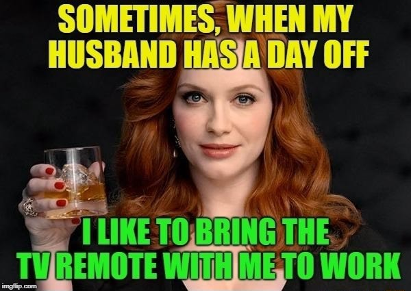 SOMETIMES, I WHEN MY HUSBAND ASIA DAY OFF BRING TV REMOTE WITHIME,TO WORK memes