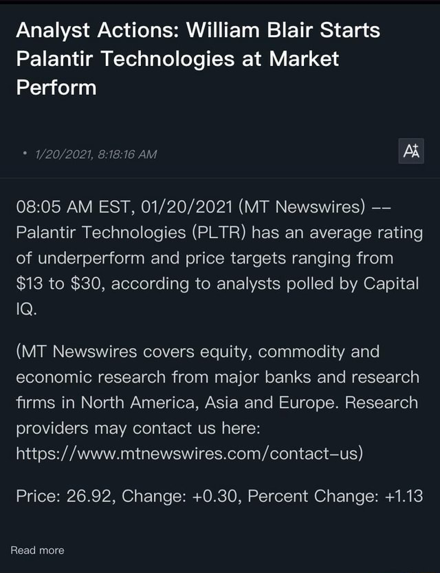 Analyst Actions William Blair Starts Palantir Technologies at Market Perform 2021, AM AM EST, MT Newswires Palantir Technologies PLTR has an average rating of underperform and price targets ranging from $13 to $30, according to analysts polled by Capital MT Newswires covers equity, commodity and economic research from major banks and research firms in North America, Asia and Europe. Research providers may contact us here Price 26.92, Change 0.30, Percent Change 1.13 Read more meme