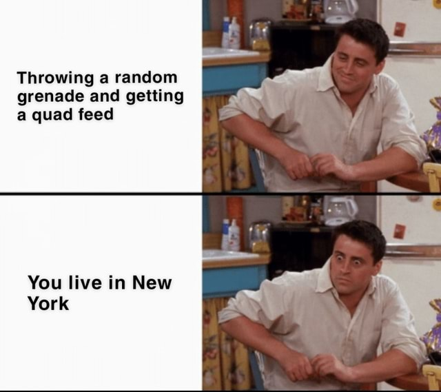 Throwing a random grenade and getting a quad feed You live in New York memes