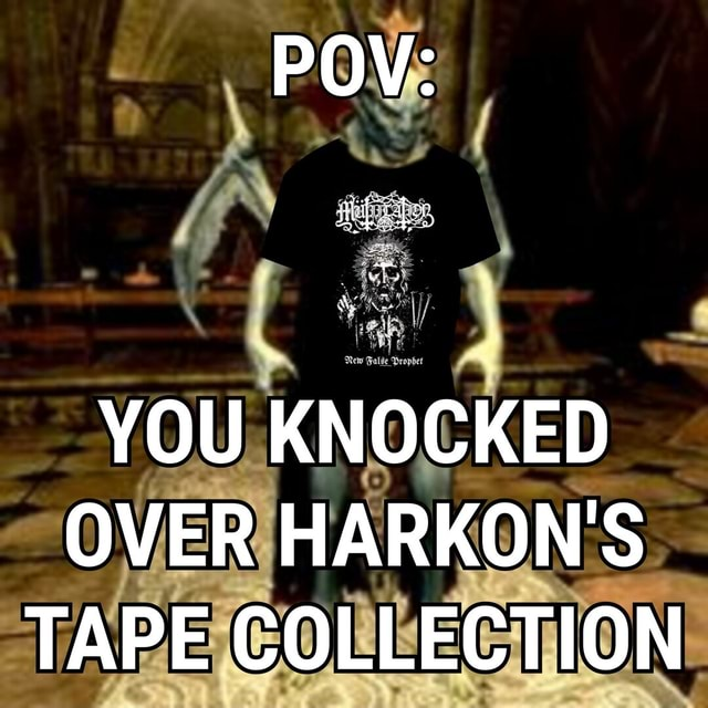 YOU KNOCKED OVER HARKON'S TAPE COLLECTION memes