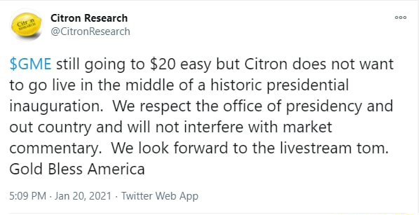 Citron Research CitronResearch $GME still going to $20 easy but Citron does not want to go live in the middle of a historic presidential inauguration. We respect the office of presidency and out country and will not interfere with market commentary. We look forward to the livestream tom. Gold Bless America meme