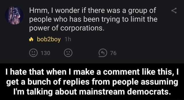 Hmm, I wonder if there was a group of people who has been trying to limit the power of corporations. bob2boy 130 76 I hate that when make a comment like this, I get a bunch of replies from people assuming I'm talking about mainstream democrats.  I hate that when I make a comment like this, I get a bunch of replies from people assuming I'm talking about mainstream democrats meme