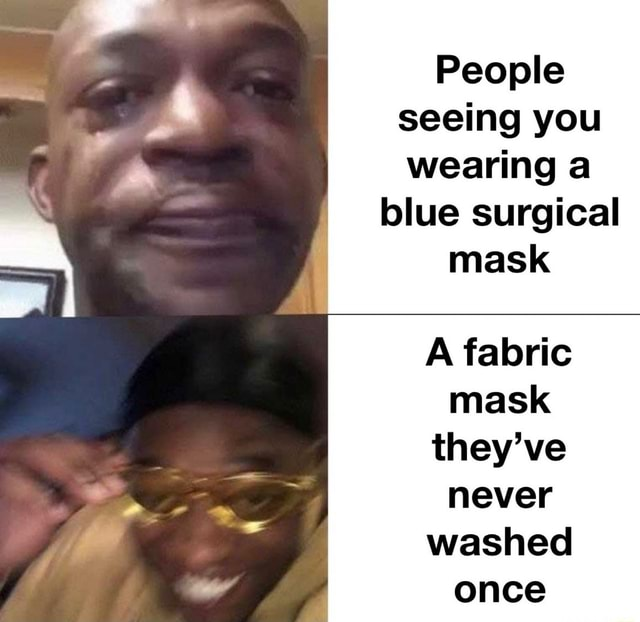 People seeing you wearing a blue surgical mask A fabric mask they've never washed once memes