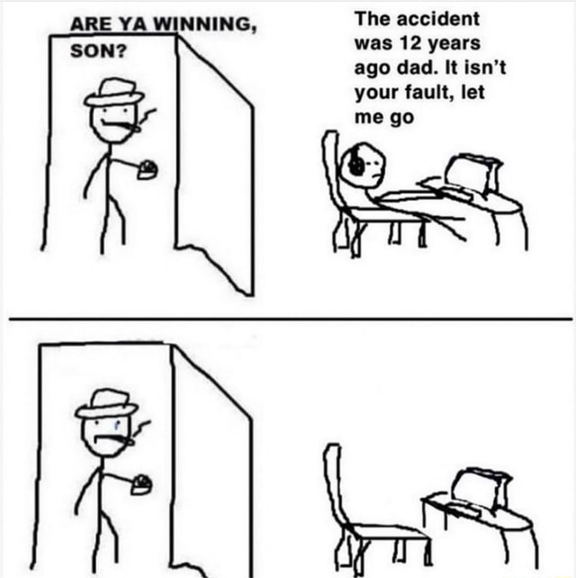ARE YA WINNING, The accident SON was 12 years ago dad. It isn't your fault, let me go meme