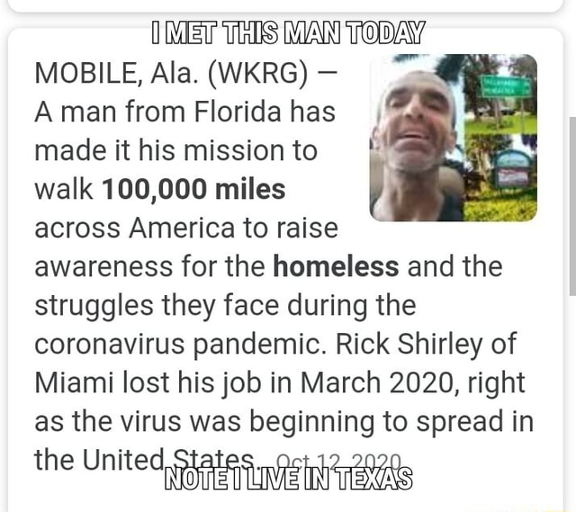 MET THIS MAN TODAY MOBILE, Ala. WKRG A man from Florida has made it his mission to walk 100,000 miles across America to raise awareness for the homeless and the struggles they face during the coronavirus pandemic. Rick Shirley of Miami lost his job in March 2020, right as the virus was beginning to spread in the United states meme
