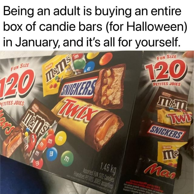 Being an adult is buying an entire box of candie bars for Halloween in January, and it's all for yourself memes