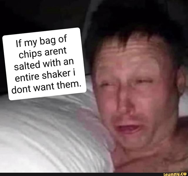 If my bag of chips arent salted with an entire shaker I dont want them. ecunny.ce memes