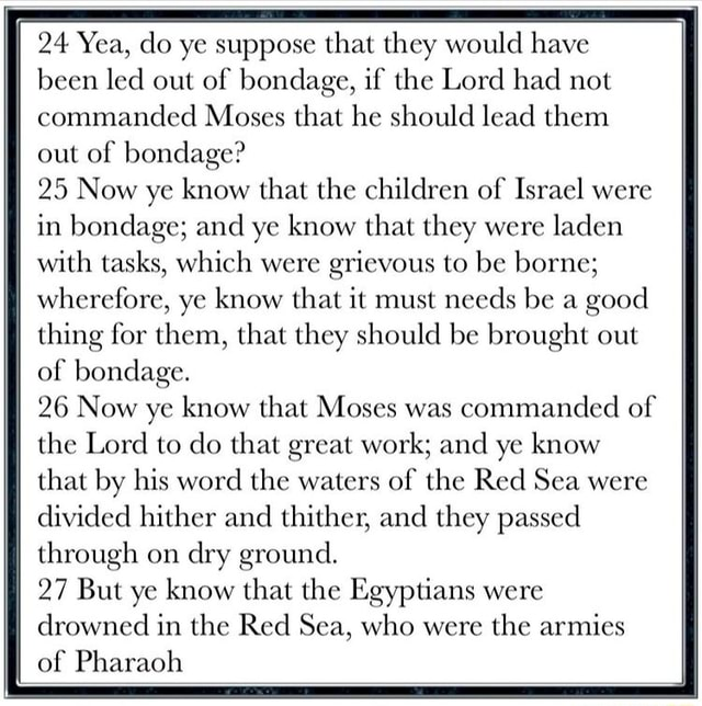 24 Yea, do ye suppose that they would have been led out of bondage, if the Lord had not commanded Moses that he should lead them out of bondage 25 Now ye know that the children of Israel were in bondage and ye know that they were laden with tasks, which were grievous to be borne wherefore, ye know that it must needs be a good thing for them, that they should be brought out of bondage. 26 Now ye know that Moses was commanded of the Lord to do that great work and ye know that by his word the waters of the Red Sea were divided hither and thither, and they passed through on dry ground. 27 But ye know that the Egyptians were drowned in the Red Sea, who were the armies of Pharaoh meme