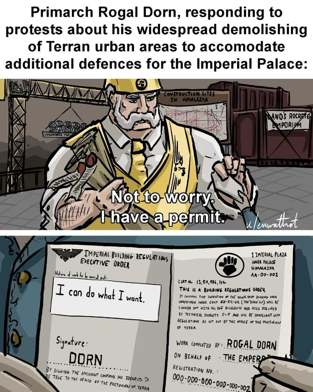 Primarch Rogal Dorn, responding to protests about his widespread demolishing of Terran urban areas to accomodate additional defences for the Imperial Palace CERT Me 3, 51, 56, can d Ow want THIS BUILDING THe REGULATIOMS THE OROER THAT WORK Ow TT want THe IMTENTION THE IKuGR THAT WORK WILL BE UNOEerAReW EDICr XX 52 bir Te'DORN Acr WILL BE CARRIED OFT WITH ALL DVE DILIGEWCE AND REQUIRED BY TECHWICAL pookieTs AND Wilt BF COMPLIANT WiTH REGULATIONS AS seT out BY THE OFFICE OF THE PRETORIA OF TERRA Sige WORK Conperey yy ROGAL DOR DORN OW BEHALE of THE EMPERS RE RATIOI TO THE OF op THE OF TERRA 900 000 099 Not to worry. lhaveapermit. MPERIAL 1MPERIAL PLAZA EXeqvrive WWER PALACE HIMALAZYA, AA 00 004 meme