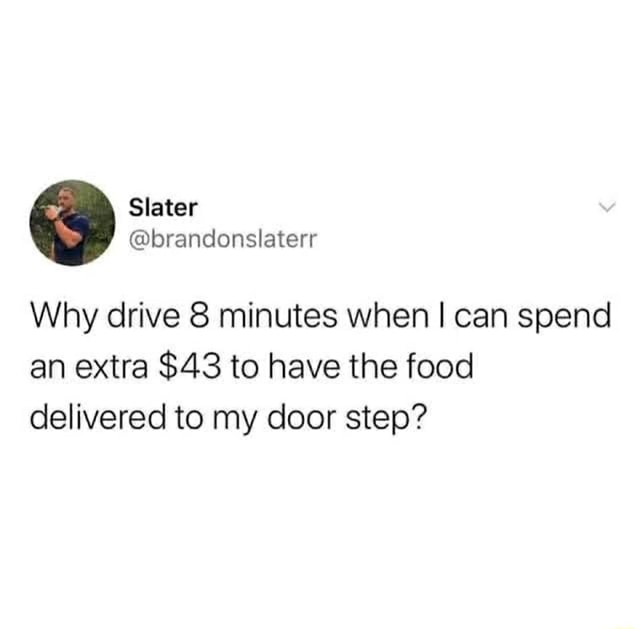 Why drive minutes when I can spend an extra $43 to have the food delivered to my door step' memes