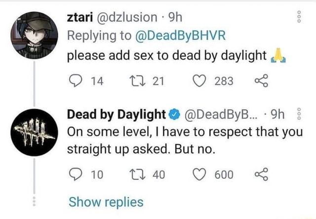 Ztari dzlusion Replying to DeadByBHVR please add sex to dead by daylight 14 21 Dead by Daylight DeadByB On some level, I have to respect that you straight up asked. But no. 10 Show replies memes