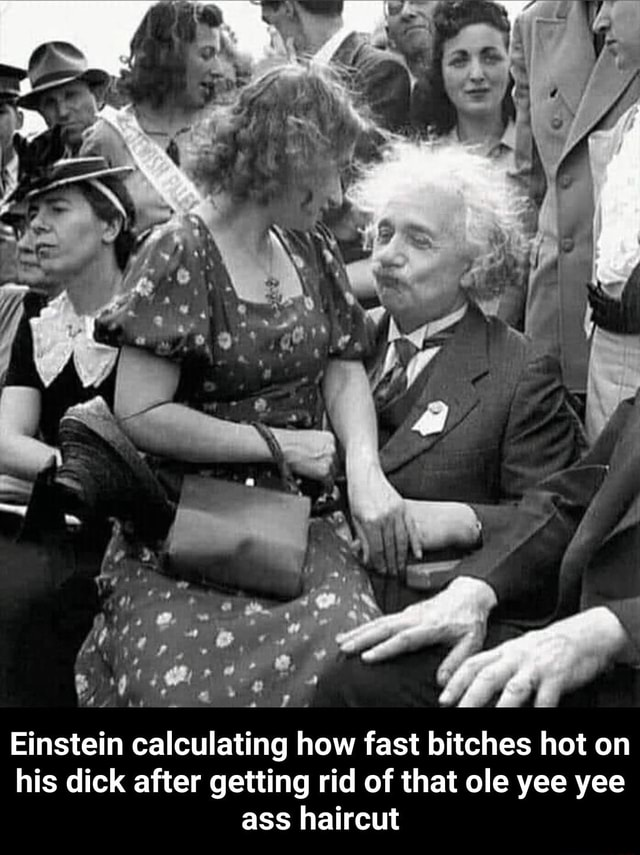 Ff Einstein calculating how fast bitches hot on his dick after getting rid of that ole yee yee ass haircut Einstein calculating how fast bitches hot on his dick after getting rid of that ole yee yee ass haircut meme