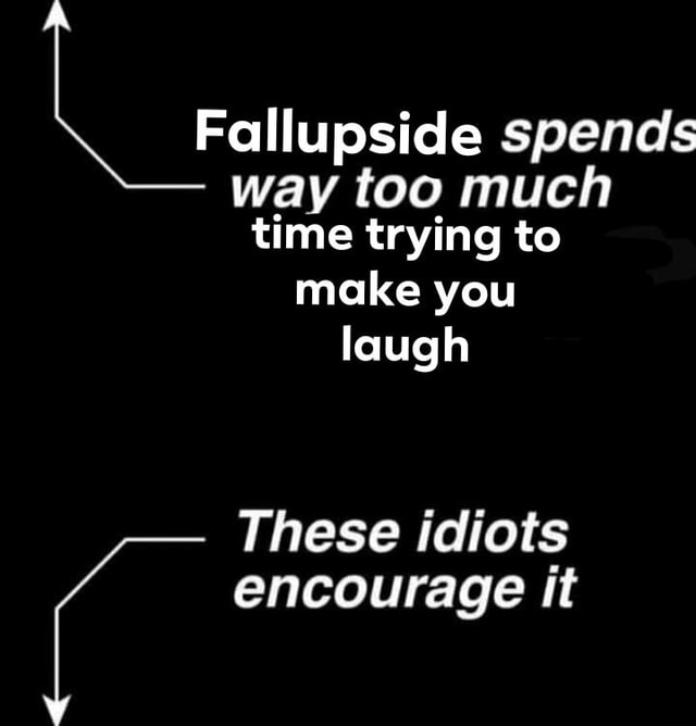 Fallupside spends way too much time trying to make you laugh These idiots encourage it meme
