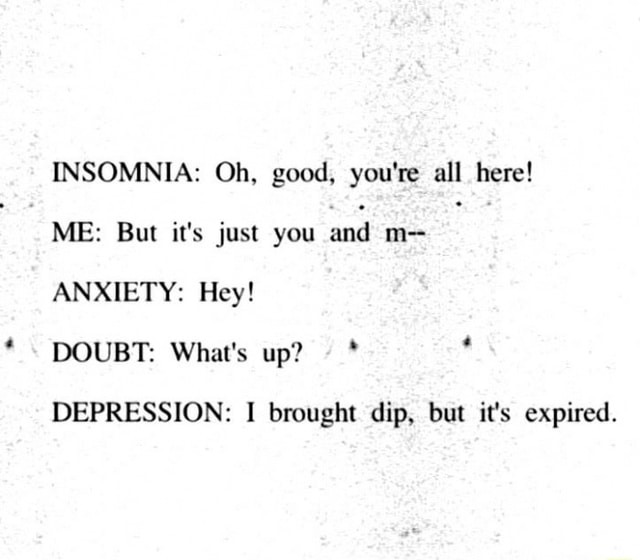 INSOMNIA Oh, good, you're all here ME But it's just you and m ANXIETY Hey DOUBT What's up DEPRESSION I brought dip, but it's expired memes