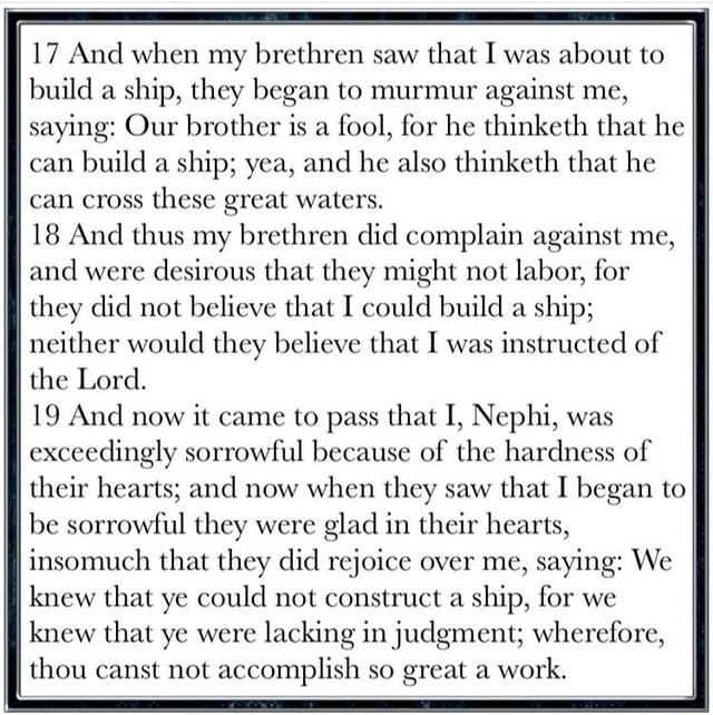 17 And when my brethren saw that I was about to build a ship, they began to murmur against me, I saying Our brother is a fool, for he thinketh that he can build a ship yea, and he also thinketh that he II can cross these great waters. 18 And thus my brethren did complain against me, and were desirous that they might not labor, for they did not believe that I could build a ship neither would they believe that I was instructed of the Lord. 19 And now it came to pass that I, Nephi, was exceedingly sorrowful because of the hardness of their hearts and now when they saw that I began to ff be sorrowful they were glad in their hearts, I insomuch that they did rejoice over me, saying We knew that ye could not construct a ship, for we knew that ye were lacking in judgment wherefore, thou canst not