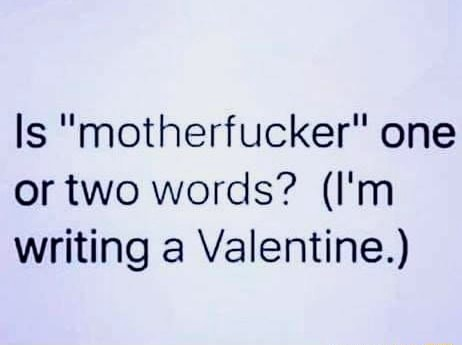 Is motherfucker one or two words I'm writing a Valentine. memes
