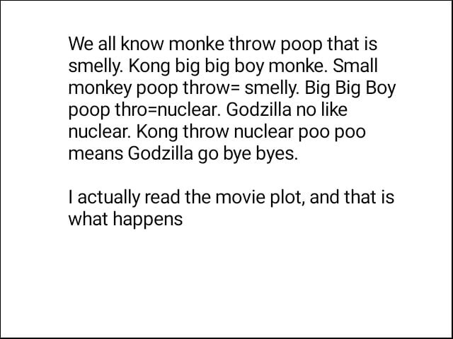 We all know monke throw poop that is smelly. Kong big big boy monke. Small monkey poop throw smelly. Big Big Boy poop Godzilla no like nuclear. Kong throw nuclear poo poo means Godzilla go bye byes. I actually read the movie plot, and that is what happens meme