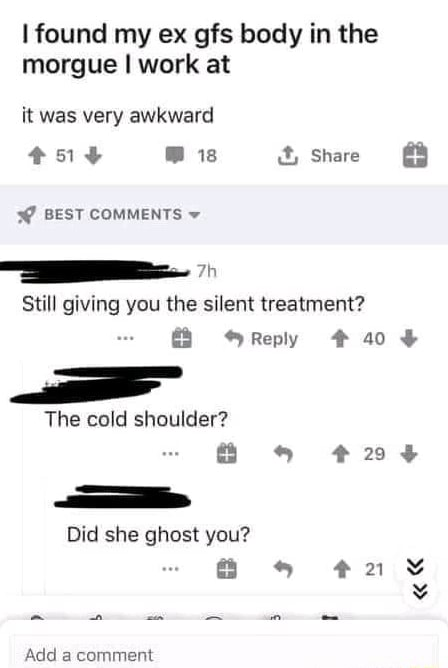 Found my ex gfs body in the morgue I work at it was very awkward is Share 3 BEST COMMENTS Still giving you the silent treatment and Reply 40 The cold shoulder 24 Did she ghost you Add a comment meme