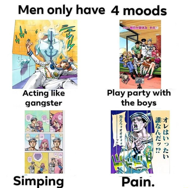 Men only have 4 moods Acting like Play party with gangster the boys Simping memes