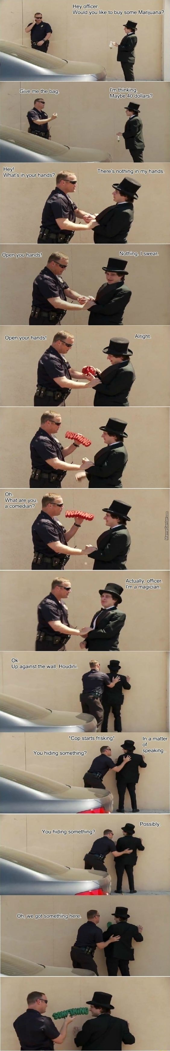 Hey officer Would you like to buy some Marijuana Givelme the lim thinking Maybe Hey There's nothing in my hands What's in your hands Nothing Ilswear Openjyouhands pen your hands Alright Oh. Whatlare you, comedian Actually, officer imalmagician Ok Up against the wall, Houdini *Cop starts frisking Ina matter of You hiding something speaking Possibly You hiding something Oh, we got somethingjhere memes
