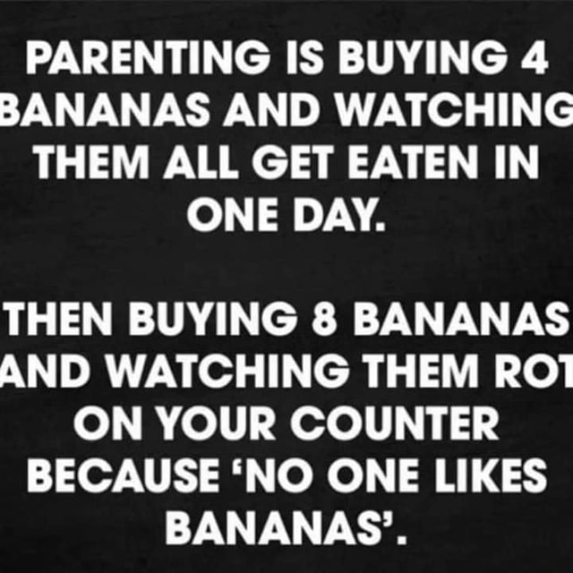 PARENTING IS BUYING 4 BANANAS AND WATCHING THEM ALL GET EATEN IN ONE DAY. THEN BUYING 8 BANANAS AND WATCHING THEM ROT ON YOUR COUNTER BECAUSE NO ONE LIKES BANANAS meme