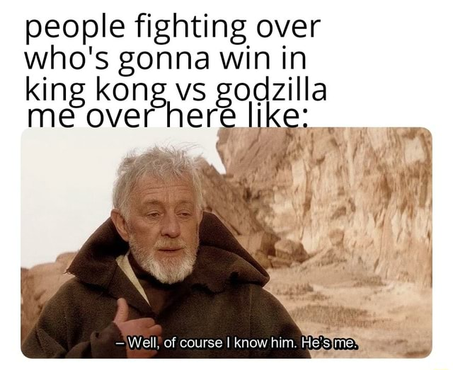 People fighting over who's gonna win in king kong vs godzilla me over here like Well of course I know him. He's me meme