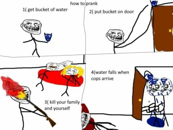 How to prank get bucket of water 2{ put bucket on door Aiwater falls when cops arrive kill your famuly and yourself memes